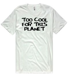 too cool for this planet  t-shirt