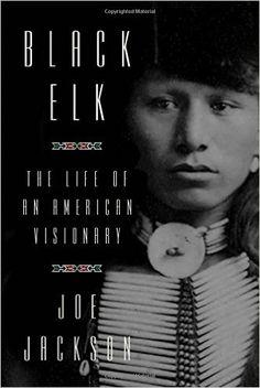 Black Elk: The Life of an American Visionary: Joe Jackson: 9780374253301: Amazon.com: Books