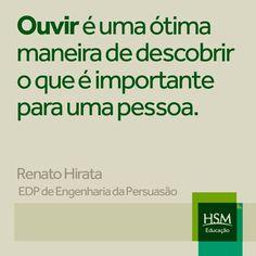 """""""Ouvir é uma ótima maneira de descobrir o que é importante para uma pessoa."""" (Renato Hirata)"""