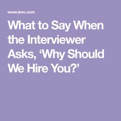 What to Say When the Interviewer Asks, 'Why Should We Hire You?'