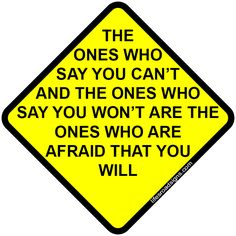 The ones who say you can't and the ones who say you won't are the ones who are afraid that you will. A great sign for navigating the roads of life. See other great signs at Lifesroadsigns.com.