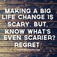 Making a big life change is scary. But, know what's even scarier? REGRET.