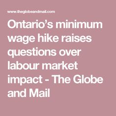 Ontario's minimum wage hike raises questions over labour market impact - The Globe and Mail