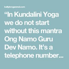 """In Kundalini Yoga we do not start without this mantra Ong Namo Guru Dev Namo. It's a telephone number of Shakti, with its own area code, number, and it is a direct line."" – Yogi Bhajan    Tuning in, as instructed before the kriya, is an essential part of the Kundalini practice.    When we tune in with the Adi Mantra, Ong Namo Guru Dev Namo, we are connecting to the infinite wisdom within us and to the golden chain of teachers and saints that have come before us."