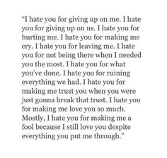 I don't like the word hate but every day I go through this and have no one by my side to help me. I wish you knew what it truly feels like. I really wish you did. To be so in love and to have given so much for quite some time, all for it to end in an instant. -E