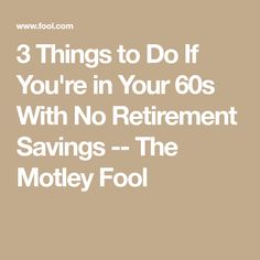 3 Things to Do If You're in Your With No Retirement Savings -- The Motley Fool Retirement Advice, Saving For Retirement, Retirement Planning, Retirement Savings, Retirement Celebration, Happy Retirement, Retirement Accounts, Retirement Strategies, The Motley Fool
