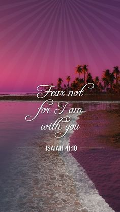 Fear not for I am with you ~Isaiah 41:10