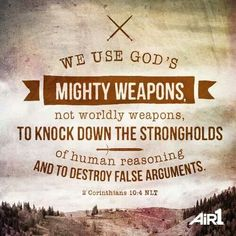 2 Corinthians 10:4-5 (NIV) ~ The weapons we fight with are not the weapons of the world. On the contrary, they have divine power to demolish strongholds. We demolish arguments and every pretension that sets itself up against the knowledge of God, and we take captive every thought to make it obedient to Christ.