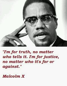 Malcom X- A true visionary of a future better than the one he was living. Not only does this quote show his feelings for equality of races, but for any individual who deserves justice.