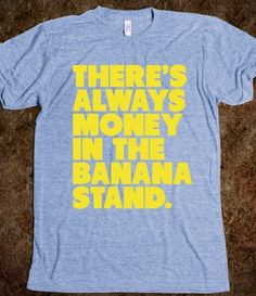 Theres Always Money in the Banana Stand. I Love Arrested Development!