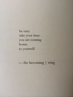 Love Love LOVE this Quote! Be easy...Take your time. You are coming Home. To yourself. ~ The Becoming #Wing #Love #Quotes #Words #Sayings #Inspiration