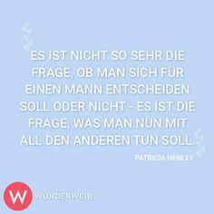 <p>Es ist nicht so sehr die Frage, ob man sich für einen Mann entscheiden soll oder nicht - es ist die Frage, was man nun mit all den anderen tun soll.</p><p><i>Patricia Henley</i></p>