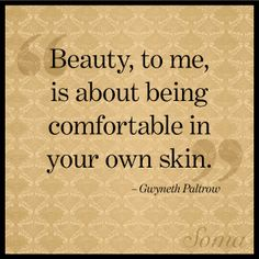 """""""Beauty, to me, is about being comfortable in your own skin."""" - Gwyneth Paltrow"""