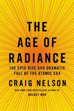The Age of Radiance: The Epic Rise and Dramatic Fall of the Atomic Era by Craig Nelson Walter Sci/Eng Library Sci/Eng Books (Level F) (QC773 .N45 2014 )
