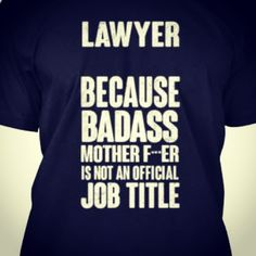 YES. Lawyer. Because badass motherf***er is not an official job title.