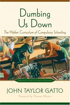 Dumbing Us Down: The Hidden Curriculum of Compulsory Education. This is the book that sealed the deal for never stepping foot into a public 'school' for my children.