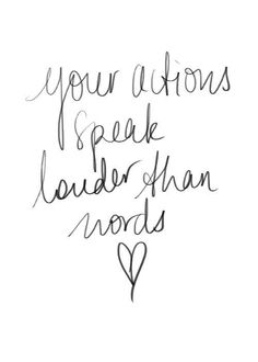 Your actions speak louder than words, good thing to remember.
