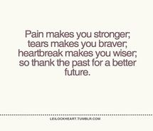 Pain makes you stronger, tears make you braver, heartbreak makes you wiser, so thank the past for a better future.