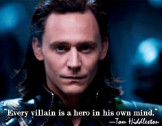 """Every villain is a hero in his own mind."" — Tom Hiddleston (http://www.5minutesformom.com/55403/marvels-the-avengers-interview-with-tom-hiddleston/ )"