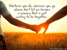 Whatever you do, wherever you go, please don't let me become a memory that is just waiting to be forgotten... via WishesMessages.com