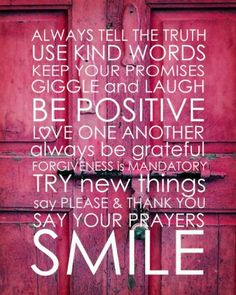 always tell the truth. use kind words. keep your promises. giggle and laugh. be positive. always be grateful. forgiveness is mandatory. try new things.- EVEN WHEN THE truth hurts. The Words, Kind Words, Cool Words, Great Quotes, Quotes To Live By, Me Quotes, Inspirational Quotes, Motivational, Advice Quotes