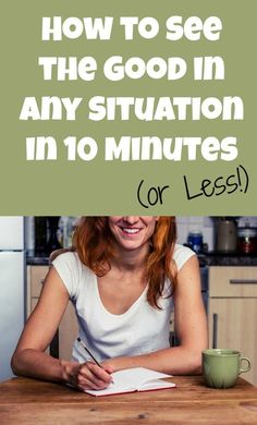 How to see the good in any situation—in 10 minutes or less! We promise, this will change your life!