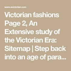 Victorian fashions Page 2, An Extensive study of the Victorian Era: Sitemap | Step back into an age of paradox and power; The Victorian age was not one, not single, or simple.