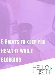 6 Habits to Keep You Healthy While Blogging - Hello Hustle: