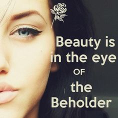 Beauty is in the eye of the beholder. Picture Quotes.
