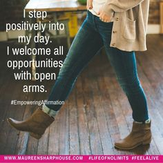 I step positively into my day. I welcome all opportunities with open arms.