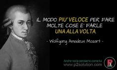 IL MODO PIU' VELOCE PER FARE MOLTE COSE E' FARLE UNA ALLA VOLTA.  Mozart
