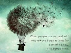 When people are too well off they always begin to long for something new - the Brothers Grimm