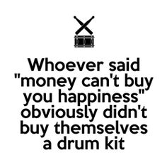 Drummer humor: Whoever said money can't buy you happiness obviously didn't buy themselves a drum kit.  TRUTH! - DiDO:) - http://www.pinterest.com/DianaDeeOsborne/ddo-most-popular-re-pins/ - MOST POPULAR RE-PINS from cSw's HUMOR Board: Simple snare DRUM and sticks sign says it perfectly!.