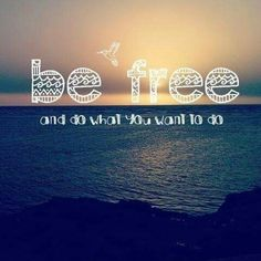 Be Free and do what you want to do ...