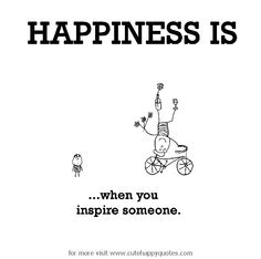 Happiness is, when you inspire someone. - Cute Happy Quotes