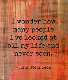 John Steinbeck is one of the best writers ever, and this quote of his makes me wonder...