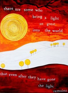 there are some who bring a light so great into the world that even after they have gone the light remains.