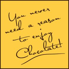 You never need a reason to enjoy Chocolate!