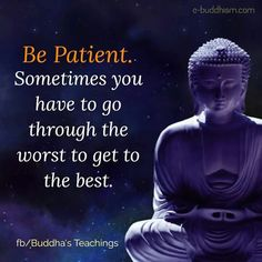 Patience is what you need. It will get your through the worse and into the best!