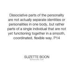 "Suzette Boon - ""Dissociative parts of the personality are not actually separate identities or personalities..."". personality, ptsd, dissociative-identity-disorder, mental-disorder, multiple-personalities, multiple-personality-disorder, dissociative-disorder, personality-system"