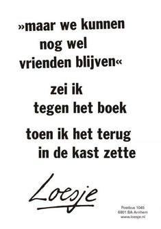 maar we kunnen nog wel vrienden blijven zei ik tegen het boek toen ik het terug in de kast zette - Loesje Mini Library, Co Teaching, Dutch Quotes, School Quotes, My Happy Place, Love Book, Book Quotes, Life Lessons, Just Love