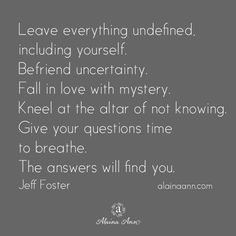 Leave everything undefined, including yourself. Befriend uncertainty. Fall in love with mystery. Kneel at the altar of not knowing. Give your questions time to breathe. The answers will find you. Jeff Foster