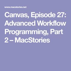 Canvas, Episode 27: Advanced Workflow Programming, Part 2 – MacStories