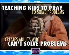Teaching kids to pray to solve problems creates adult who can't solve problems.