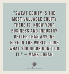 """""""Sweat equity is the most valuable equity there is. Know your business and industry better than anyone else in the world. Love what you do or don't do it."""" – Mark Cuban"""