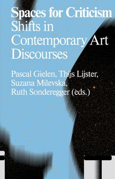Spaces for Criticism Shifts in Contemporary Art Discourses. Edited by Pascal Gielen, Thijs Lijster, Suzana Milevska, Ruth Sonderegger. Text by Luc Boltanski, Sabeth Buchmann, Robin Celikates, et al.