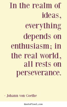 "☀  ""In the realm of ideas, everything depends on enthusiasm; in the real world, all rests on perseverance."" ~Goethe"