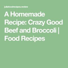 A Homemade Recipe: Crazy Good Beef and Broccoli   Food Recipes