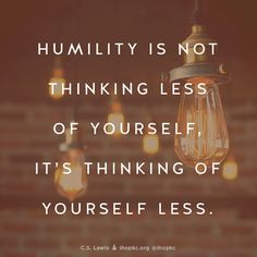 Humility is not thinking less of yourself. It's thinking of yourself less. - C.S. Lewis