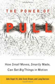 The Power of Pull: How Small Moves, Smartly Made, Can Set Big Things in Motion by John Hagel  III, http://www.amazon.com/dp/0465019358/ref=cm_sw_r_pi_dp_oGMRsb1J03PXJ